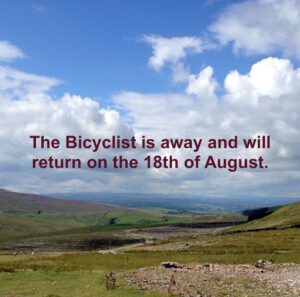 The Bicyclist is away and will return on the 18th of August.